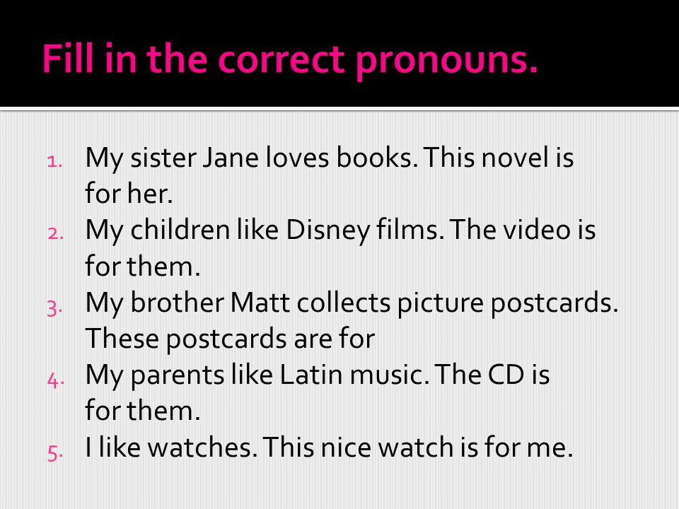 1. My sister Jane loves books. This novel is for her. 2. My children like Disney films. The video is for them. 3. My brother Matt collects picture pos