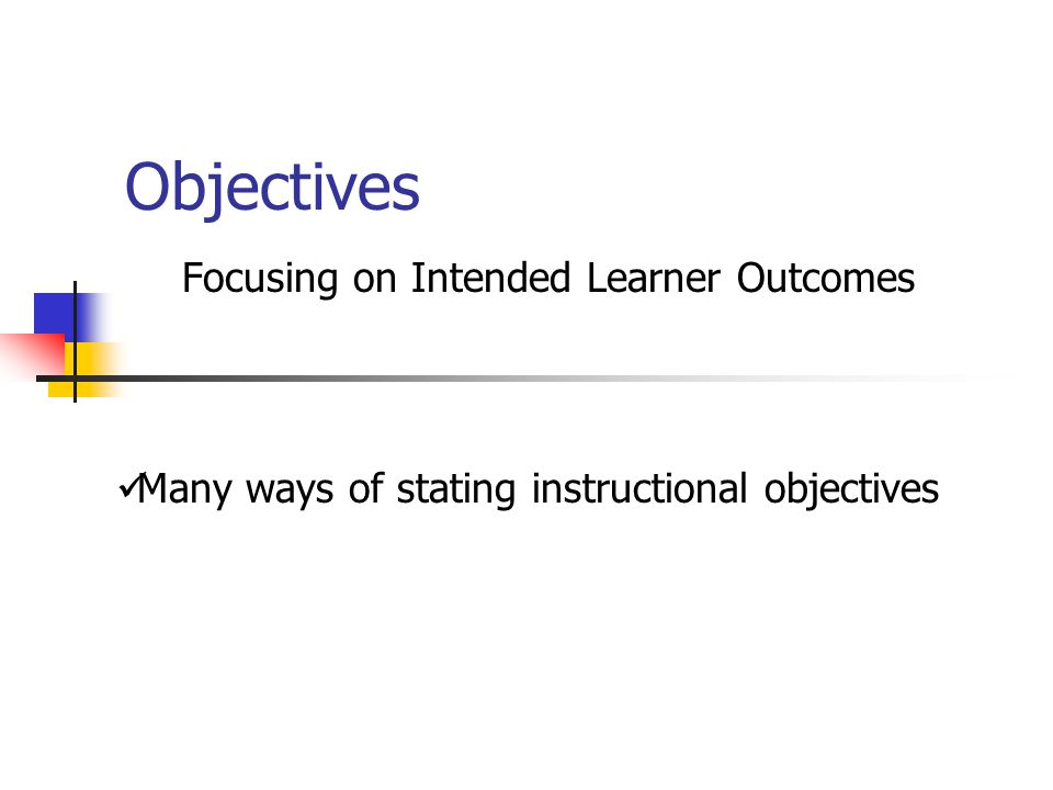 Objectives Focusing on Intended Learner Outcomes Many ways of stating instructional objectives