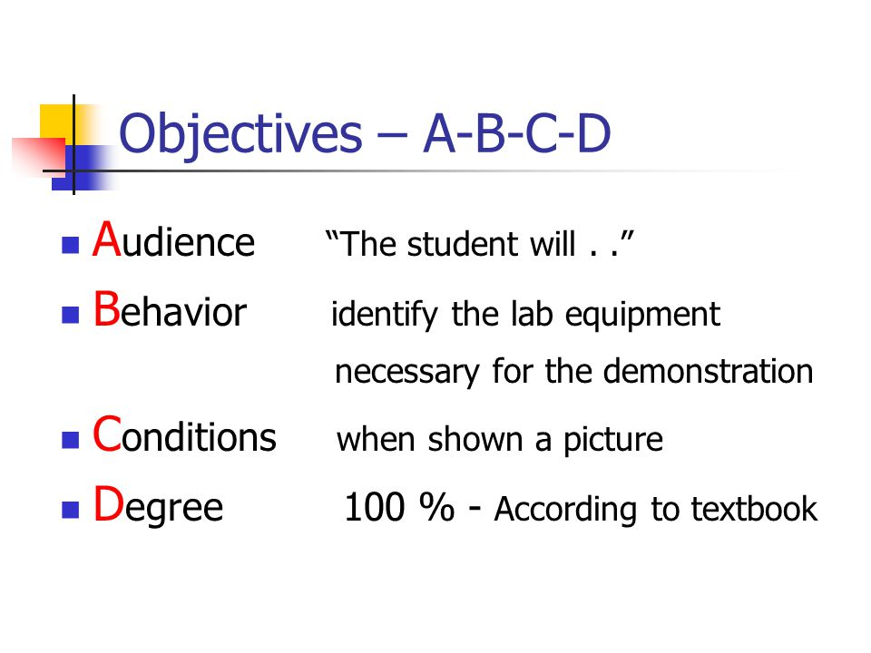 "Objectives – A-B-C-D A udience ""The student will.."" B ehavior identify the lab equipment necessary for the demonstration C onditions when shown a pict"