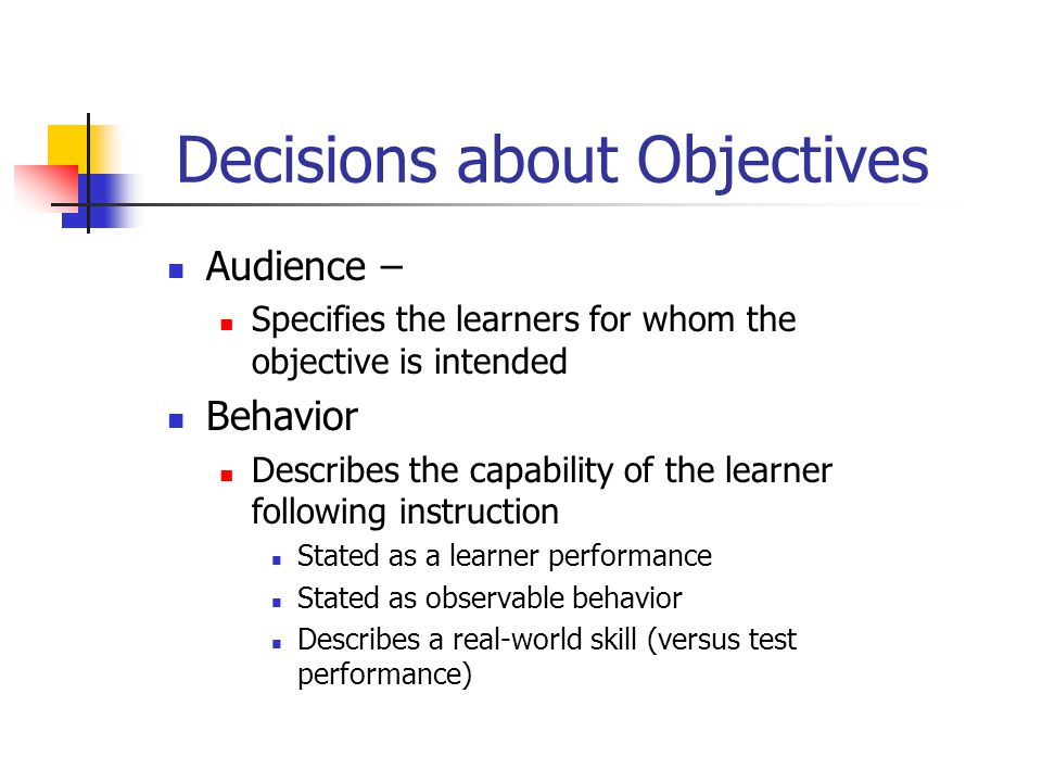 Decisions about Objectives Audience – Specifies the learners for whom the objective is intended Behavior Describes the capability of the learner following instruction Stated as a learner performance Stated as observable behavior Describes a real-world skill (versus test performance)