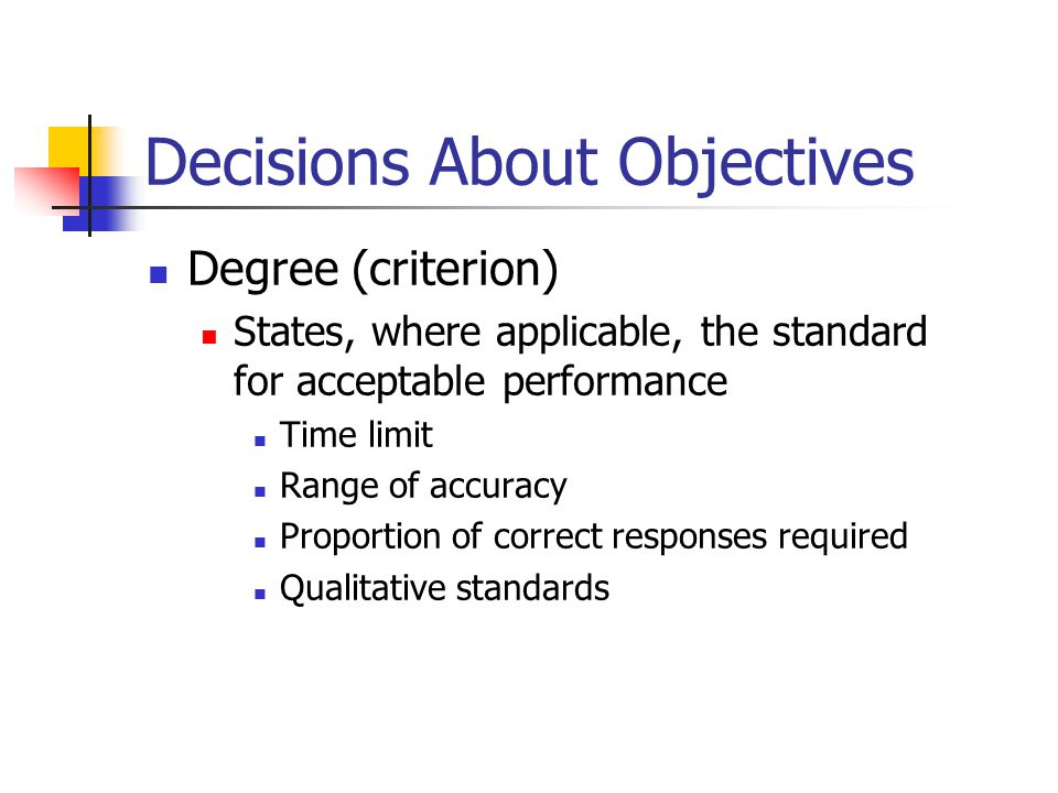 Decisions About Objectives Degree (criterion) States, where applicable, the standard for acceptable performance Time limit Range of accuracy Proportio