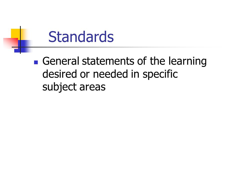 Standards General statements of the learning desired or needed in specific subject areas