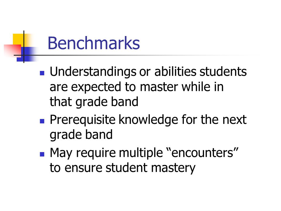 Benchmarks Understandings or abilities students are expected to master while in that grade band Prerequisite knowledge for the next grade band May require multiple encounters to ensure student mastery
