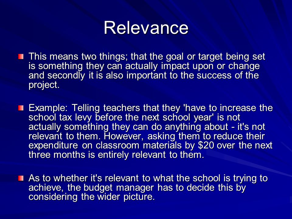 Relevance This means two things; that the goal or target being set is something they can actually impact upon or change and secondly it is also important to the success of the project.
