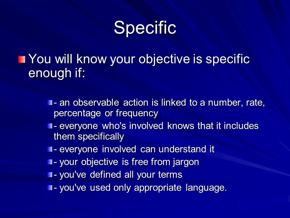 Specific You will know your objective is specific enough if: - an observable action is linked to a number, rate, percentage or frequency - everyone who s involved knows that it includes them specifically - everyone involved can understand it - your objective is free from jargon - you ve defined all your terms - you ve used only appropriate language.