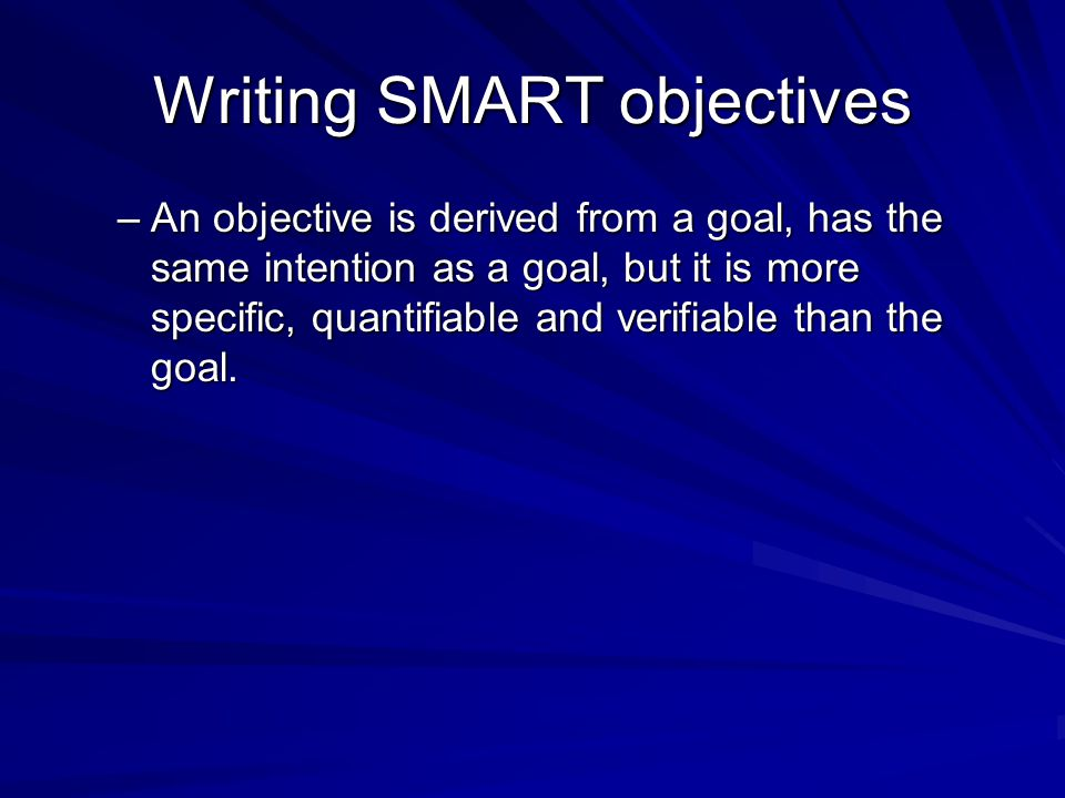 Writing SMART objectives –An objective is derived from a goal, has the same intention as a goal, but it is more specific, quantifiable and verifiable than the goal.