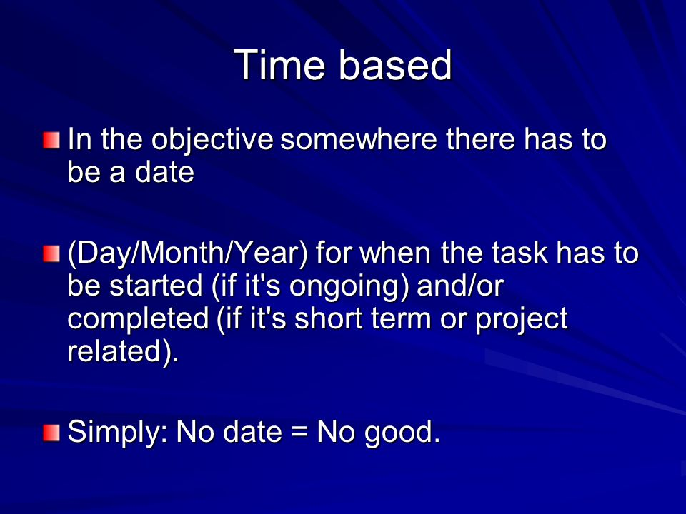 Time based In the objective somewhere there has to be a date (Day/Month/Year) for when the task has to be started (if it s ongoing) and/or completed (if it s short term or project related).