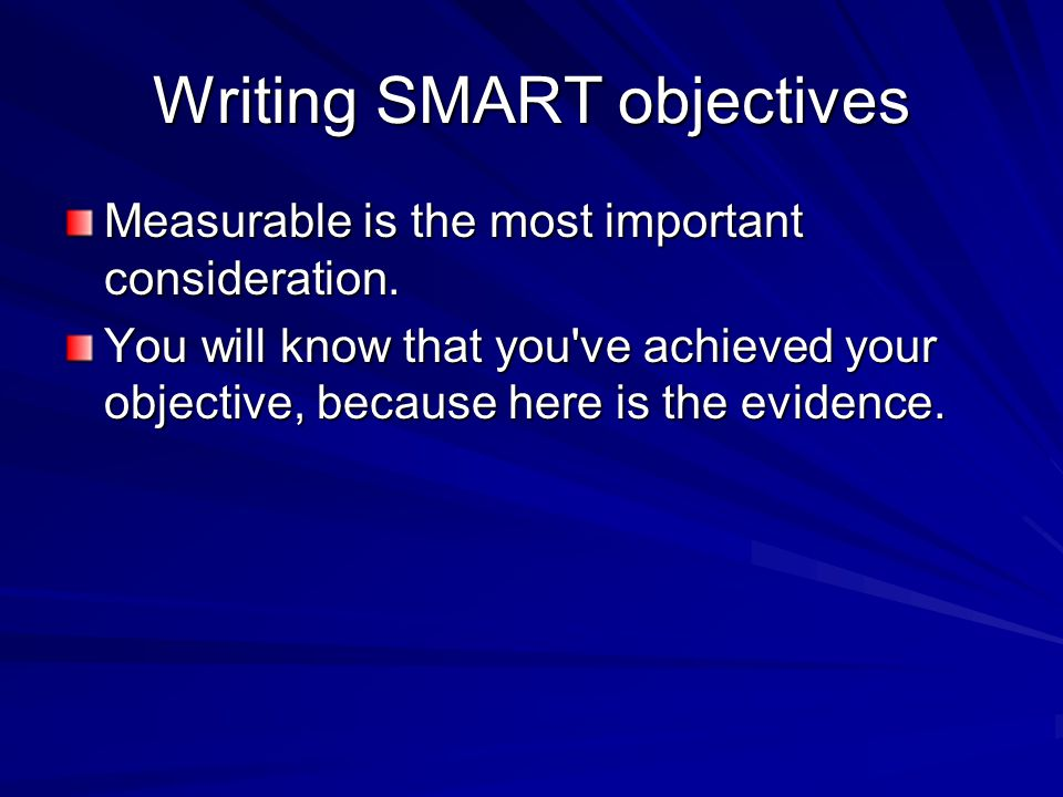 Writing SMART objectives Measurable is the most important consideration.