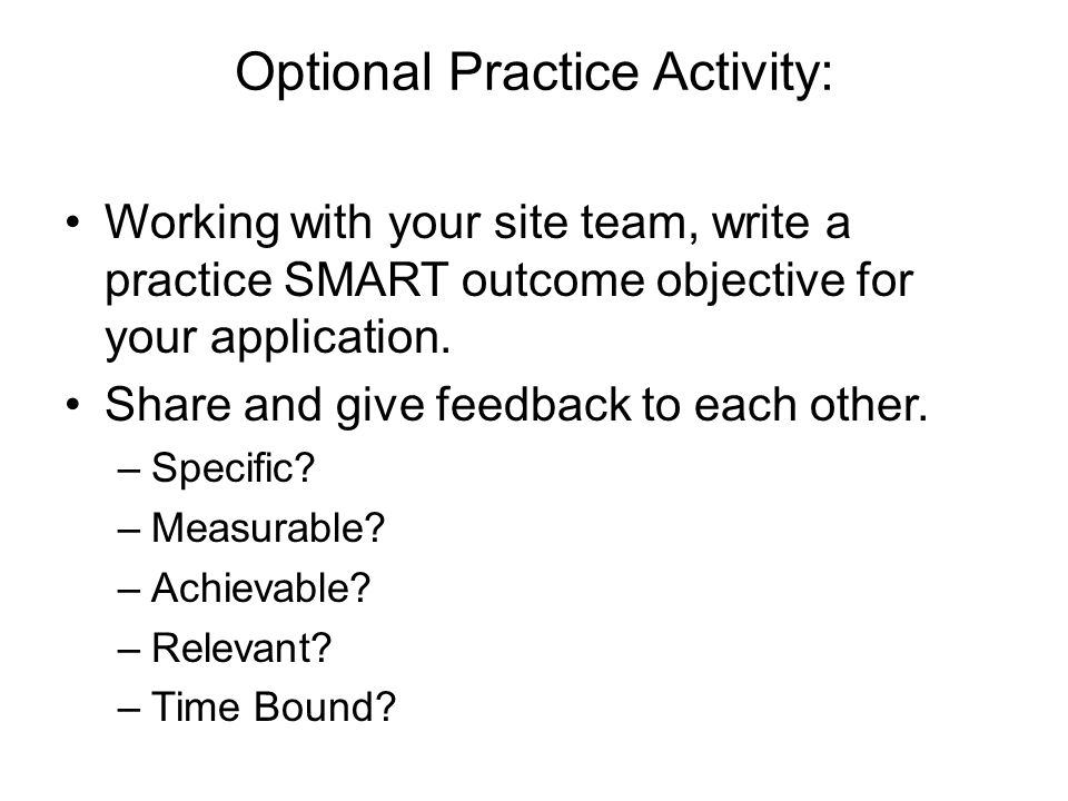 Optional Practice Activity: Working with your site team, write a practice SMART outcome objective for your application.