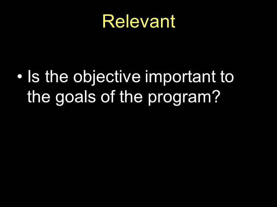 Relevant Is the objective important to the goals of the program?