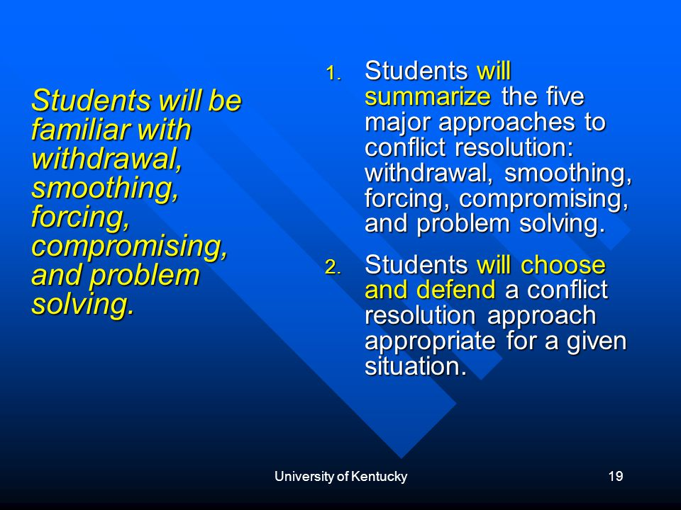 University of Kentucky19 Students will be familiar with withdrawal, smoothing, forcing, compromising, and problem solving.
