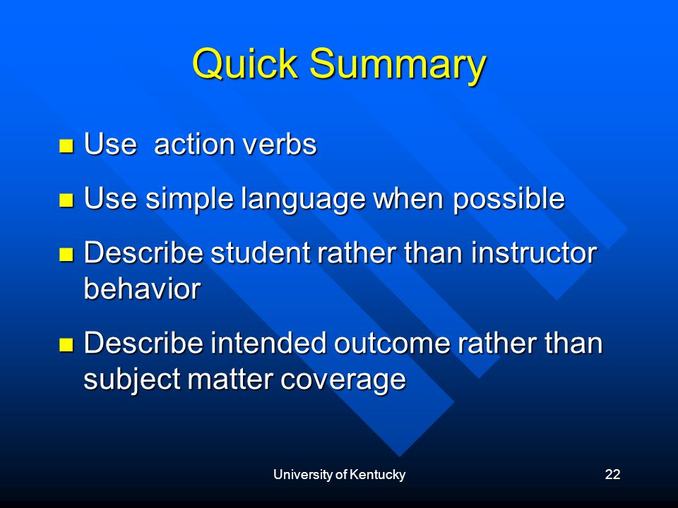 University of Kentucky22 Quick Summary Use action verbs Use action verbs Use simple language when possible Use simple language when possible Describe student rather than instructor behavior Describe student rather than instructor behavior Describe intended outcome rather than subject matter coverage Describe intended outcome rather than subject matter coverage