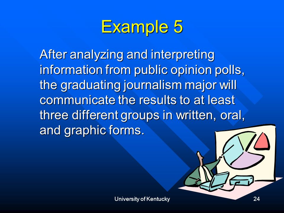 University of Kentucky24 Example 5 After analyzing and interpreting information from public opinion polls, the graduating journalism major will communicate the results to at least three different groups in written, oral, and graphic forms.