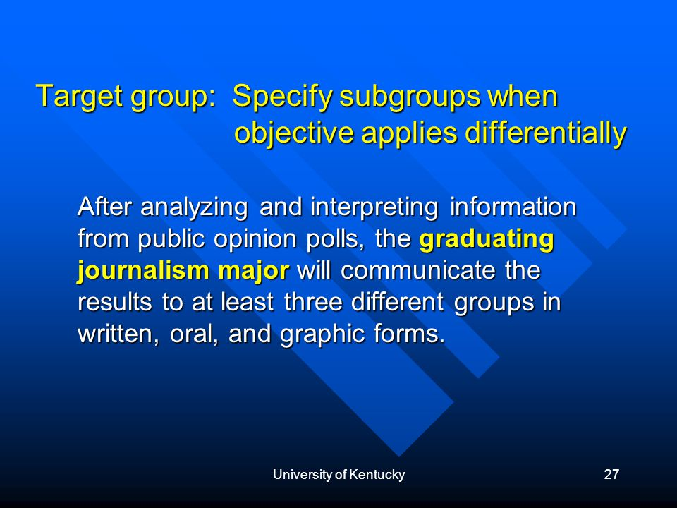 University of Kentucky27 Target group: Specify subgroups when objective applies differentially After analyzing and interpreting information from public opinion polls, the graduating journalism major will communicate the results to at least three different groups in written, oral, and graphic forms.
