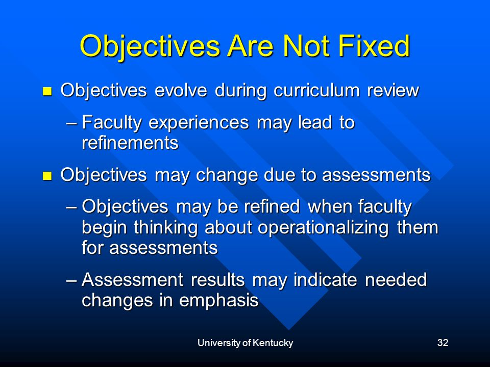 University of Kentucky32 Objectives Are Not Fixed Objectives evolve during curriculum review Objectives evolve during curriculum review –Faculty experiences may lead to refinements Objectives may change due to assessments Objectives may change due to assessments –Objectives may be refined when faculty begin thinking about operationalizing them for assessments –Assessment results may indicate needed changes in emphasis