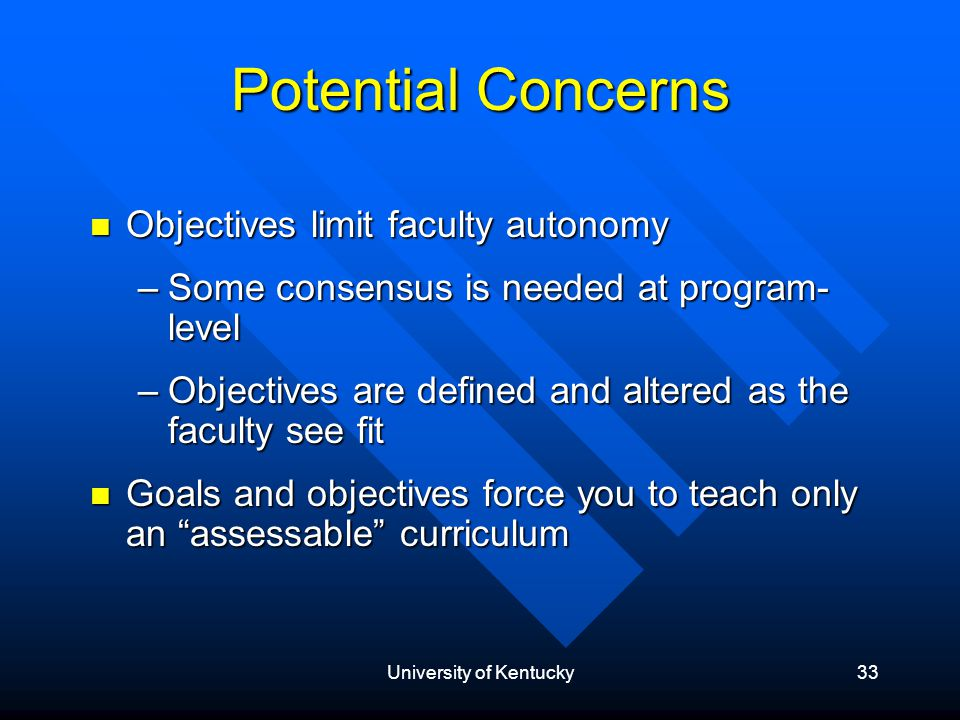 University of Kentucky33 Potential Concerns Objectives limit faculty autonomy Objectives limit faculty autonomy –Some consensus is needed at program- level –Objectives are defined and altered as the faculty see fit Goals and objectives force you to teach only an assessable curriculum Goals and objectives force you to teach only an assessable curriculum
