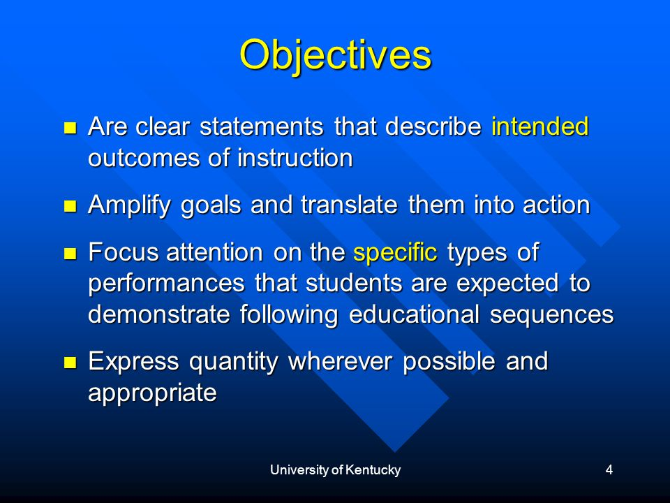 University of Kentucky4 Objectives Are clear statements that describe intended outcomes of instruction Are clear statements that describe intended outcomes of instruction Amplify goals and translate them into action Amplify goals and translate them into action Focus attention on the specific types of performances that students are expected to demonstrate following educational sequences Focus attention on the specific types of performances that students are expected to demonstrate following educational sequences Express quantity wherever possible and appropriate Express quantity wherever possible and appropriate