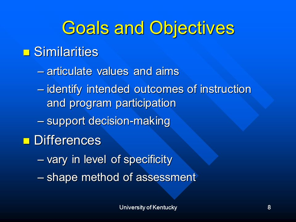 University of Kentucky8 Goals and Objectives Similarities Similarities –articulate values and aims –identify intended outcomes of instruction and program participation –support decision-making Differences Differences –vary in level of specificity –shape method of assessment