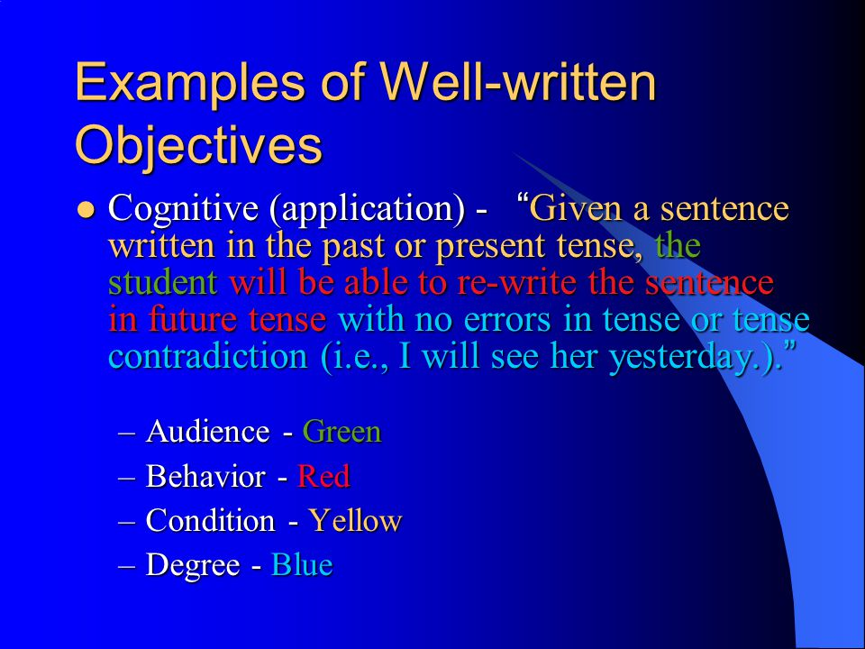 Examples of Well-written Objectives Cognitive (application) - Given a sentence written in the past or present tense, the student will be able to re-write the sentence in future tense with no errors in tense or tense contradiction (i.e., I will see her yesterday.).