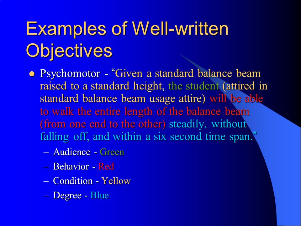 Examples of Well-written Objectives Psychomotor - Given a standard balance beam raised to a standard height, the student (attired in standard balance beam usage attire) will be able to walk the entire length of the balance beam (from one end to the other) steadily, without falling off, and within a six second time span.