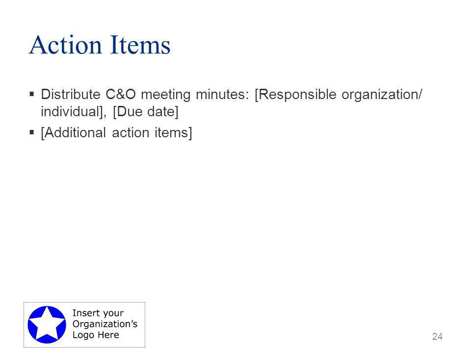Action Items  Distribute C&O meeting minutes: [Responsible organization/ individual], [Due date]  [Additional action items] 24