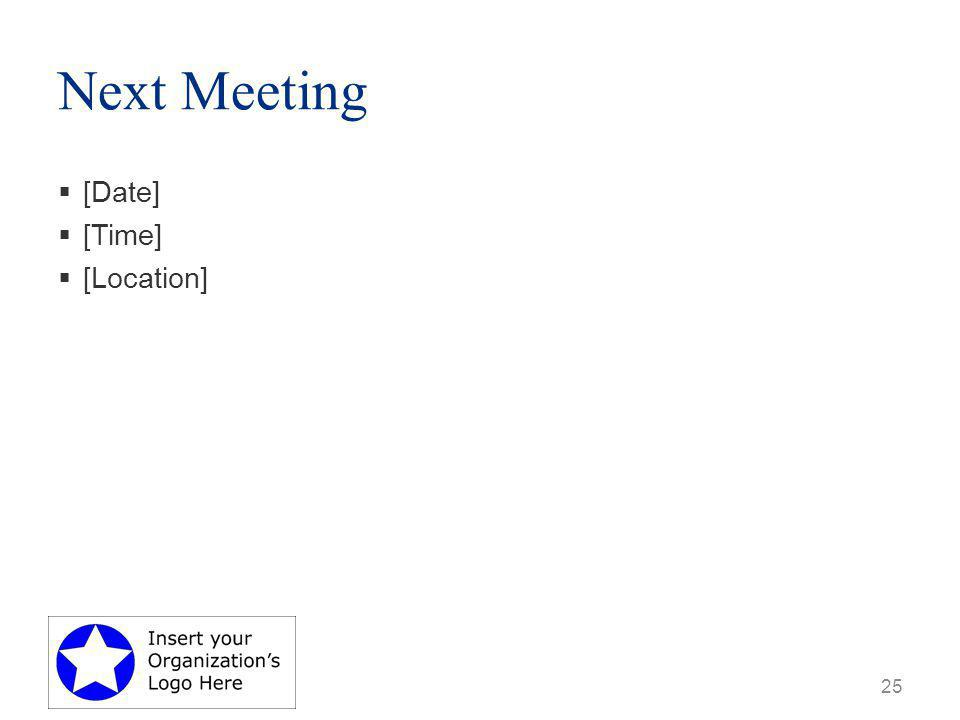 Next Meeting  [Date]  [Time]  [Location] 25
