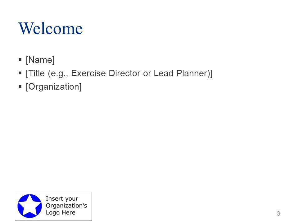 Welcome  [Name]  [Title (e.g., Exercise Director or Lead Planner)]  [Organization] 3