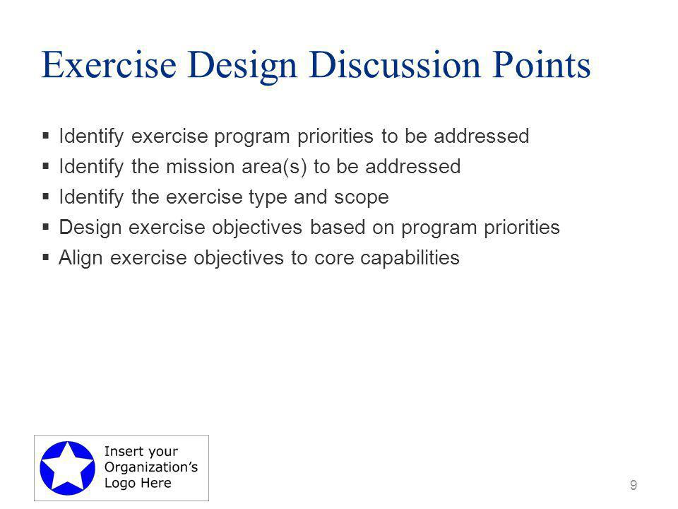 Exercise Design Discussion Points  Identify exercise program priorities to be addressed  Identify the mission area(s) to be addressed  Identify the exercise type and scope  Design exercise objectives based on program priorities  Align exercise objectives to core capabilities 9