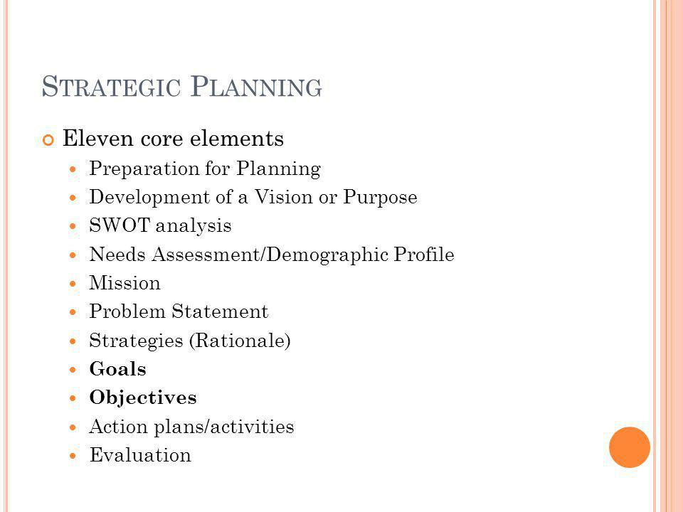 S TRATEGIC P LANNING Eleven core elements Preparation for Planning Development of a Vision or Purpose SWOT analysis Needs Assessment/Demographic Profile Mission Problem Statement Strategies (Rationale) Goals Objectives Action plans/activities Evaluation