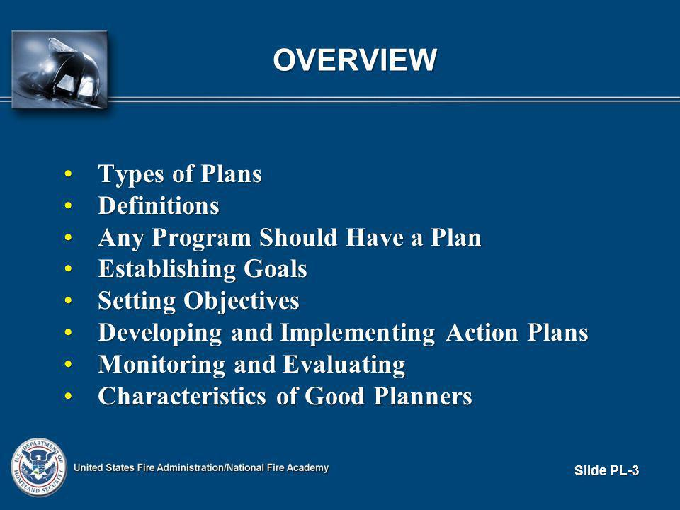 OVERVIEW Types of PlansTypes of Plans DefinitionsDefinitions Any Program Should Have a PlanAny Program Should Have a Plan Establishing GoalsEstablishing Goals Setting ObjectivesSetting Objectives Developing and Implementing Action PlansDeveloping and Implementing Action Plans Monitoring and EvaluatingMonitoring and Evaluating Characteristics of Good PlannersCharacteristics of Good Planners Slide PL-3