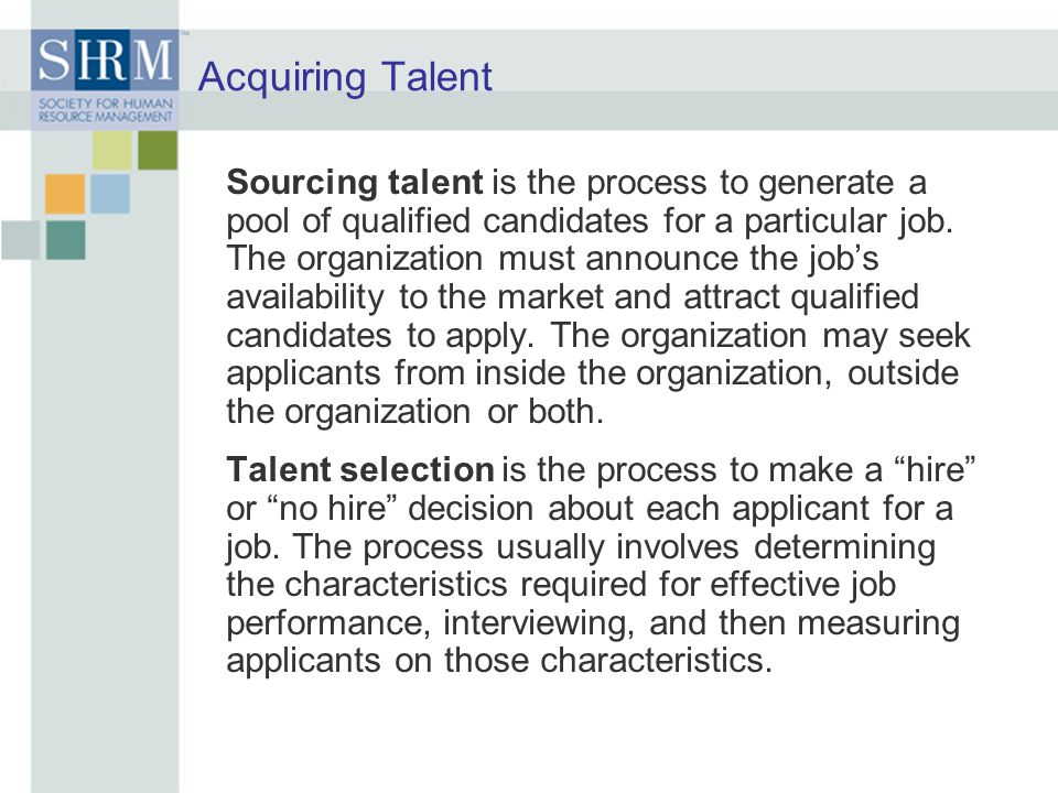 Acquiring Talent Sourcing talent is the process to generate a pool of qualified candidates for a particular job. The organization must announce the jo