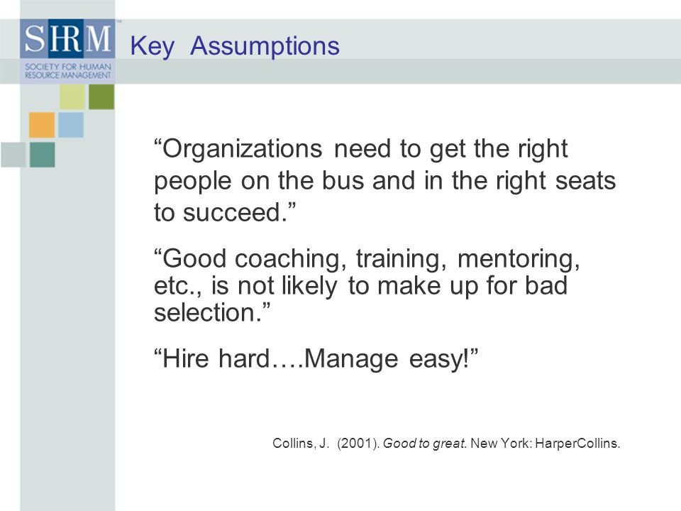 Key Assumptions Organizations need to get the right people on the bus and in the right seats to succeed. Good coaching, training, mentoring, etc., is not likely to make up for bad selection. Hire hard….Manage easy! Collins, J.