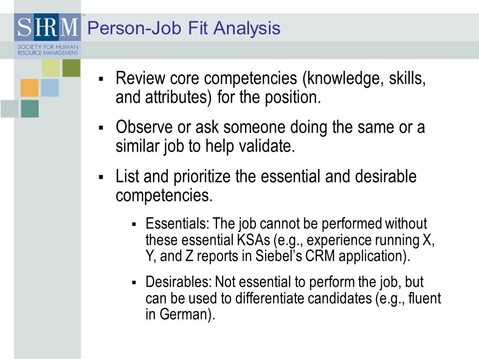 Person-Job Fit Analysis  Review core competencies (knowledge, skills, and attributes) for the position.  Observe or ask someone doing the same or a