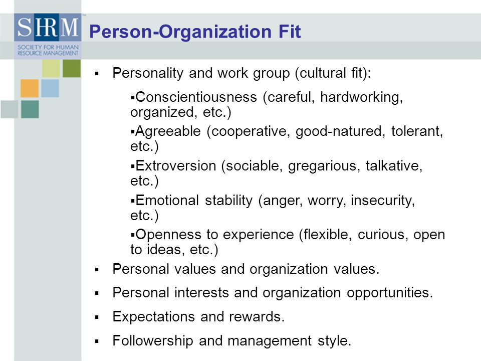 Person-Organization Fit  Personality and work group (cultural fit):  Conscientiousness (careful, hardworking, organized, etc.)  Agreeable (cooperative, good-natured, tolerant, etc.)  Extroversion (sociable, gregarious, talkative, etc.)  Emotional stability (anger, worry, insecurity, etc.)  Openness to experience (flexible, curious, open to ideas, etc.)  Personal values and organization values.