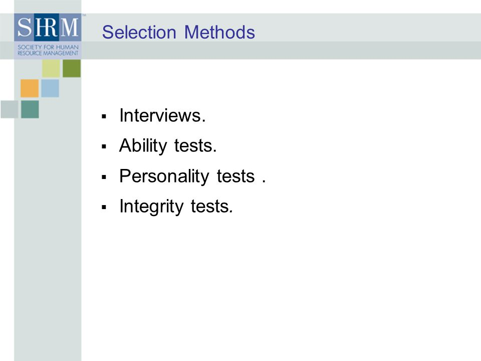 Selection Methods  Interviews.  Ability tests.  Personality tests.  Integrity tests.