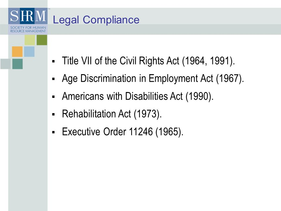 Legal Compliance  Title VII of the Civil Rights Act (1964, 1991).  Age Discrimination in Employment Act (1967).  Americans with Disabilities Act (1