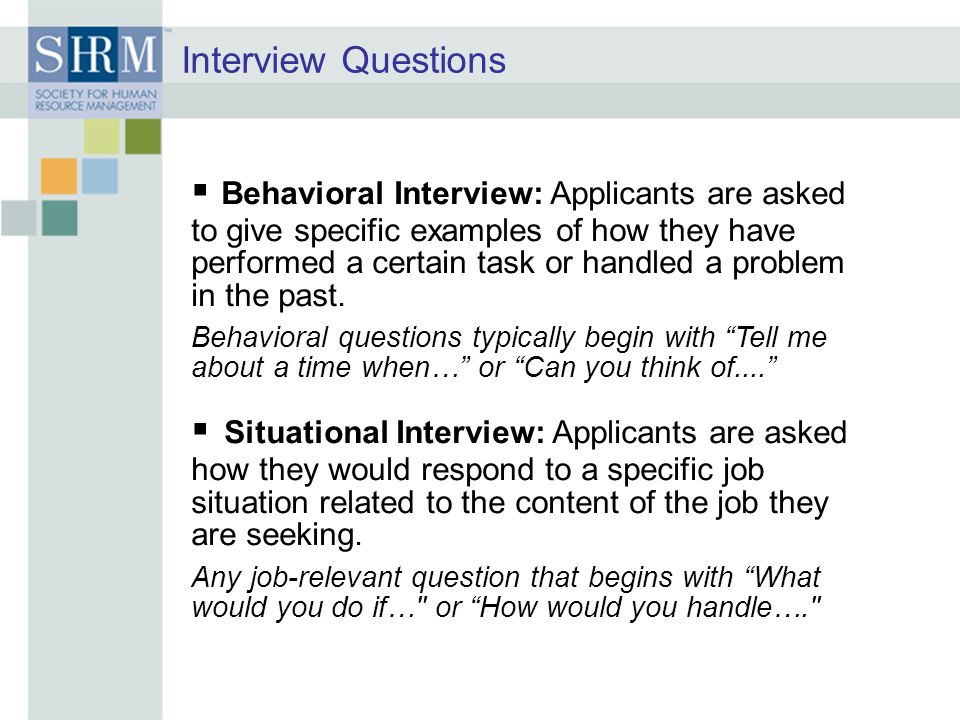 Interview Questions  Behavioral Interview: Applicants are asked to give specific examples of how they have performed a certain task or handled a prob