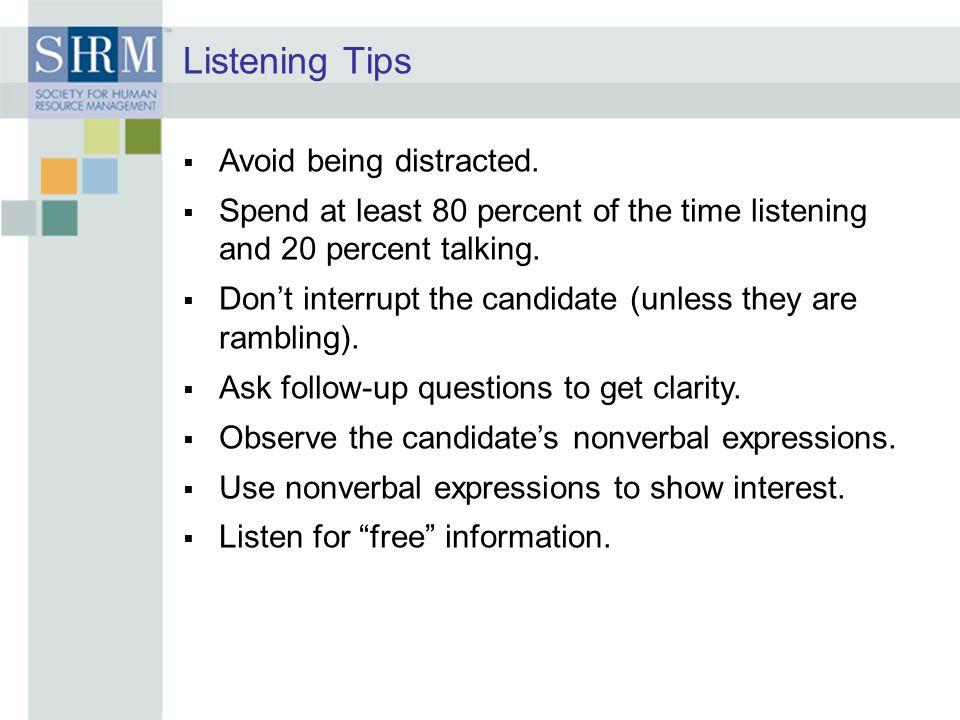 Listening Tips  Avoid being distracted.  Spend at least 80 percent of the time listening and 20 percent talking.  Don't interrupt the candidate (un