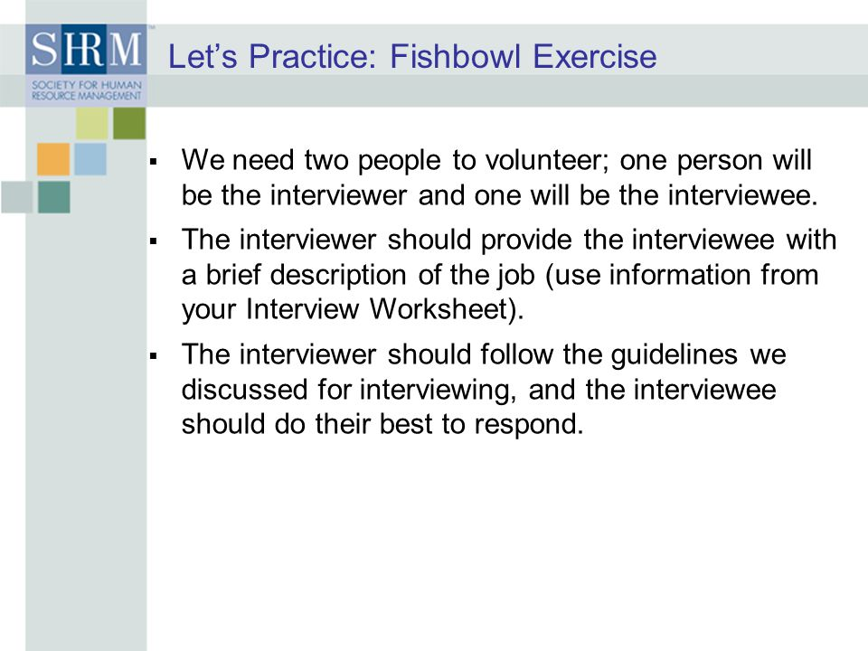 Let's Practice: Fishbowl Exercise  We need two people to volunteer; one person will be the interviewer and one will be the interviewee.  The intervi