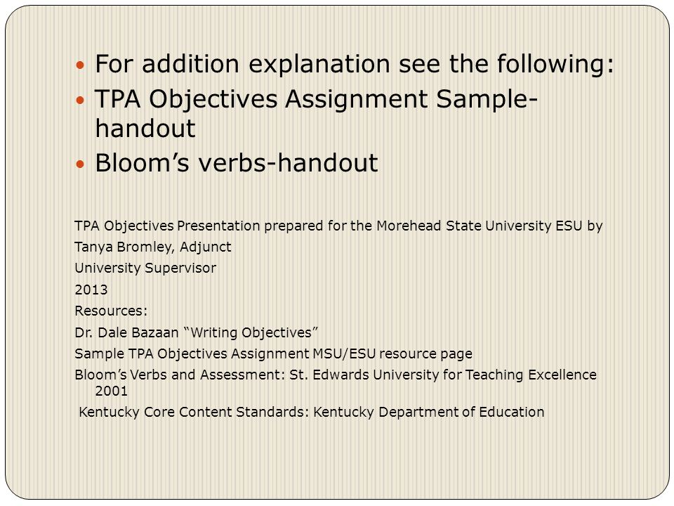 For addition explanation see the following: TPA Objectives Assignment Sample- handout Bloom's verbs-handout TPA Objectives Presentation prepared for the Morehead State University ESU by Tanya Bromley, Adjunct University Supervisor 2013 Resources: Dr.