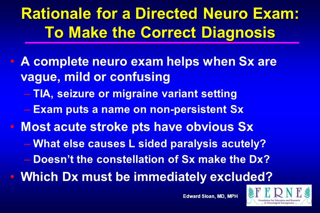 Edward Sloan, MD, MPH Rationale for a Directed Neuro Exam: To Make the Correct Diagnosis A complete neuro exam helps when Sx are vague, mild or confus