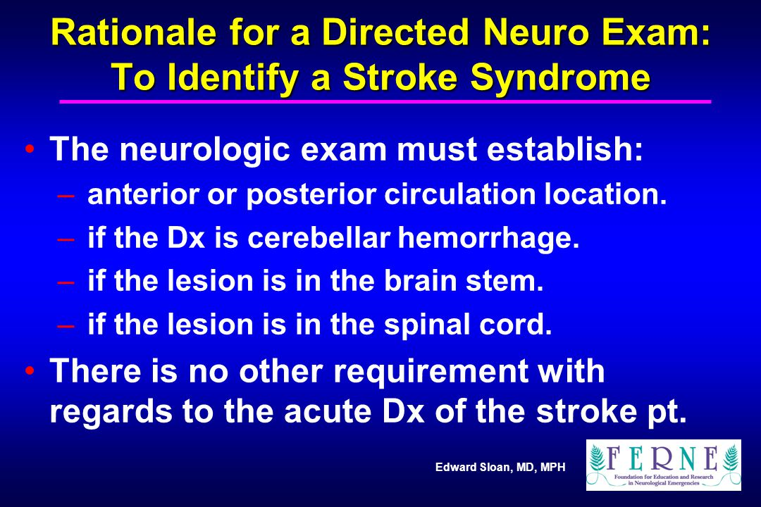 Edward Sloan, MD, MPH Rationale for a Directed Neuro Exam: To Identify a Stroke Syndrome The neurologic exam must establish: – anterior or posterior c