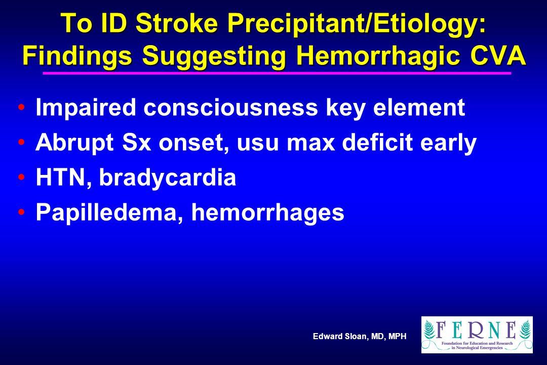 Edward Sloan, MD, MPH To ID Stroke Precipitant/Etiology: Findings Suggesting Hemorrhagic CVA Impaired consciousness key element Abrupt Sx onset, usu m