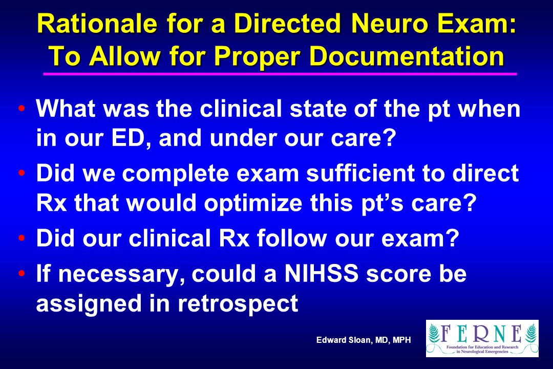 Edward Sloan, MD, MPH Rationale for a Directed Neuro Exam: To Allow for Proper Documentation What was the clinical state of the pt when in our ED, and