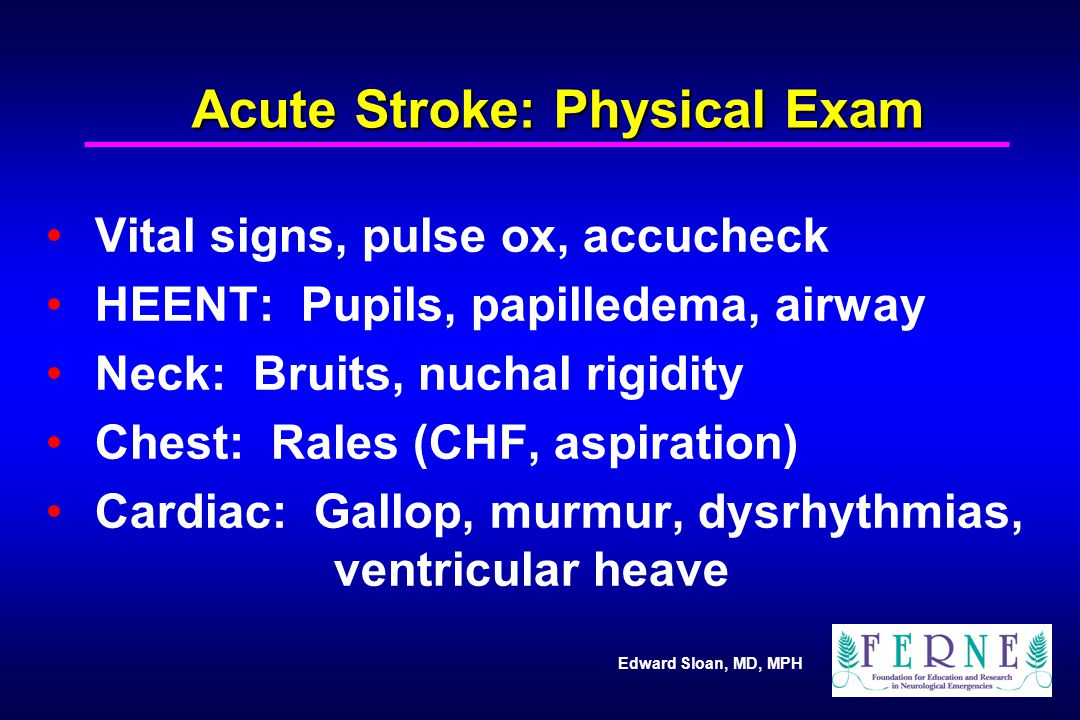 Edward Sloan, MD, MPH Acute Stroke: Physical Exam Vital signs, pulse ox, accucheck HEENT: Pupils, papilledema, airway Neck: Bruits, nuchal rigidity Ch