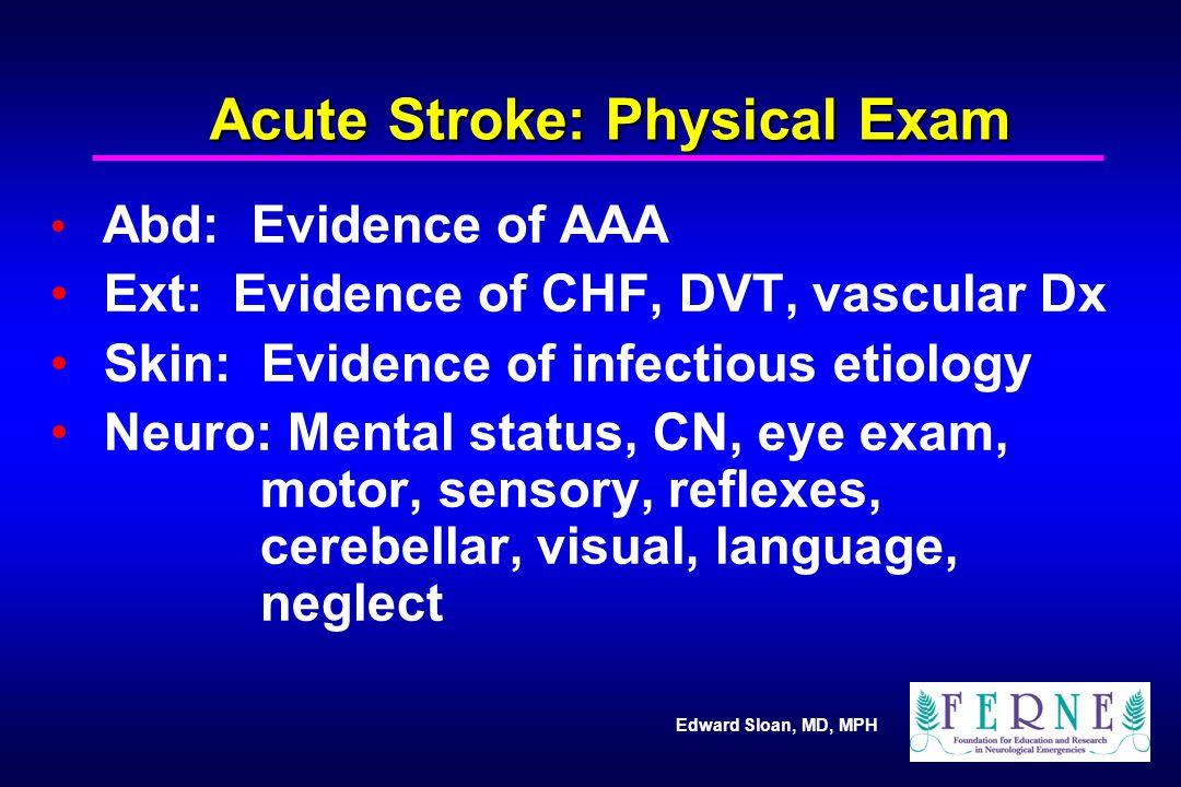 Edward Sloan, MD, MPH Acute Stroke: Physical Exam Abd: Evidence of AAA Ext: Evidence of CHF, DVT, vascular Dx Skin: Evidence of infectious etiology Ne