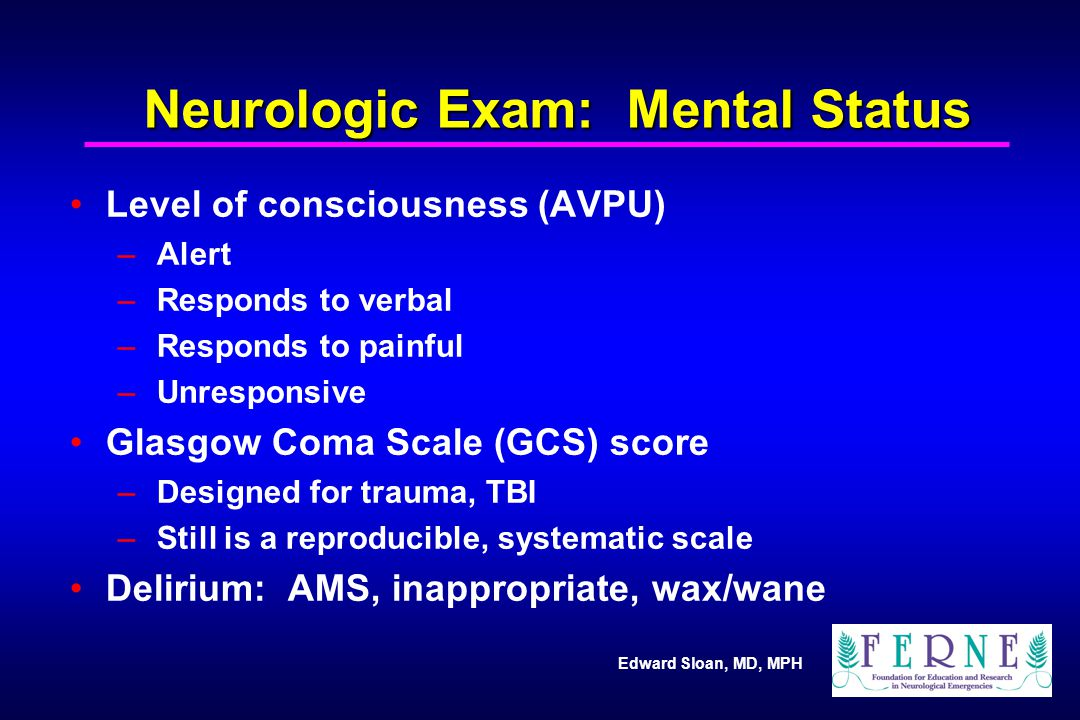 Edward Sloan, MD, MPH Neurologic Exam: Mental Status Level of consciousness (AVPU) – Alert – Responds to verbal – Responds to painful – Unresponsive G