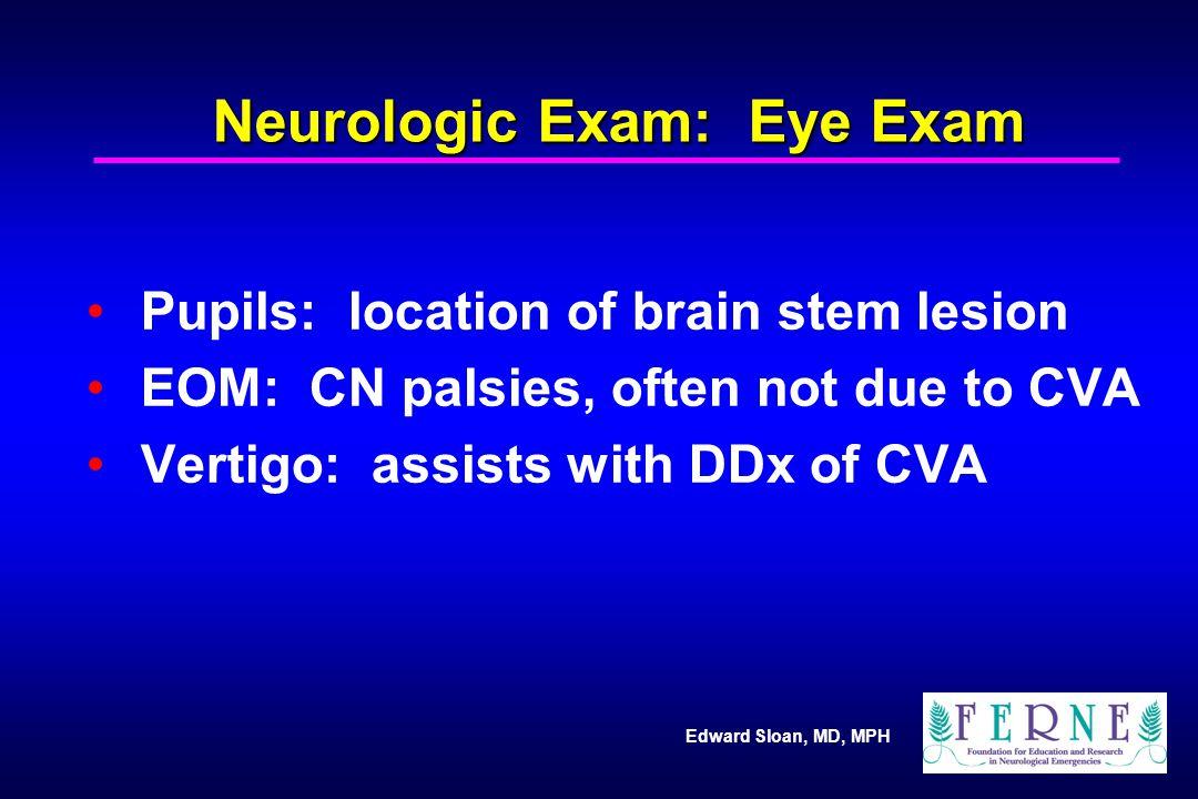 Edward Sloan, MD, MPH Neurologic Exam: Eye Exam Pupils: location of brain stem lesion EOM: CN palsies, often not due to CVA Vertigo: assists with DDx