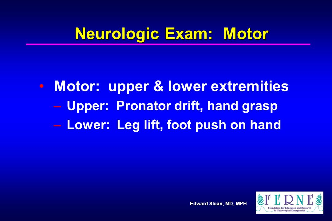 Edward Sloan, MD, MPH Neurologic Exam: Motor Motor: upper & lower extremities – Upper: Pronator drift, hand grasp – Lower: Leg lift, foot push on hand