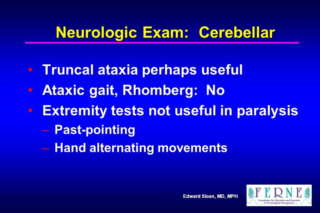 Edward Sloan, MD, MPH Neurologic Exam: Cerebellar Truncal ataxia perhaps useful Ataxic gait, Rhomberg: No Extremity tests not useful in paralysis – Pa